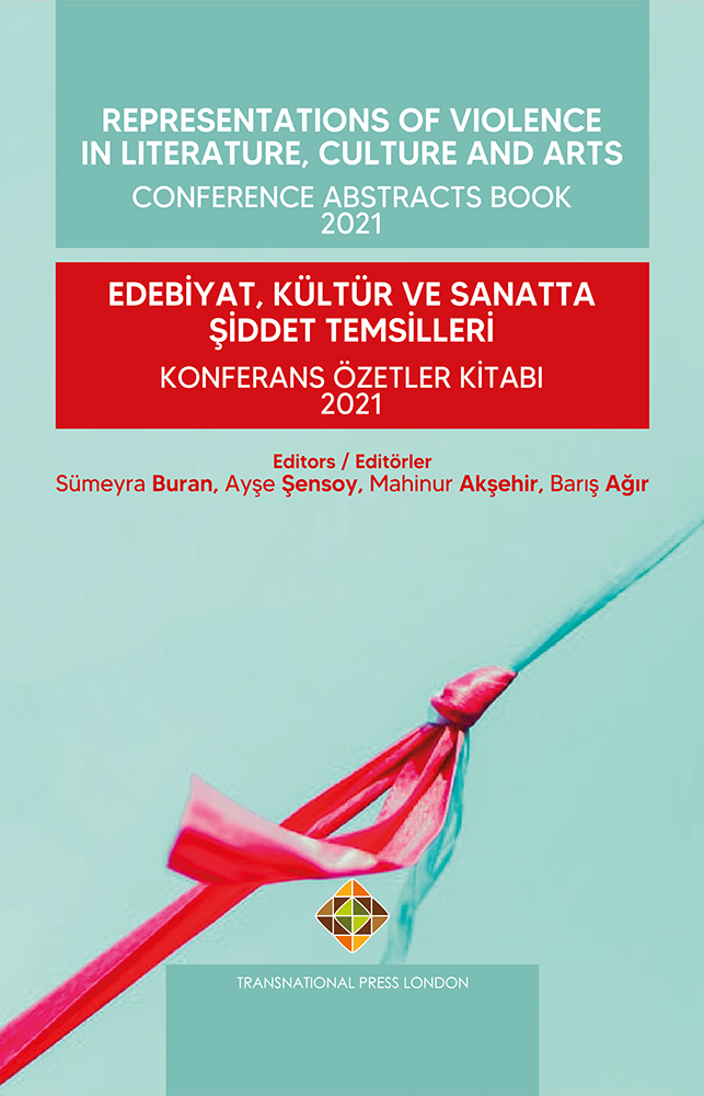 Representations of Violence in Literature, Culture and Arts – Conference Abstracts Book 2021   Edebiyat, Kültür ve Sanatta Şiddet Temsilleri – Konferans Özetler Kitabı 2021