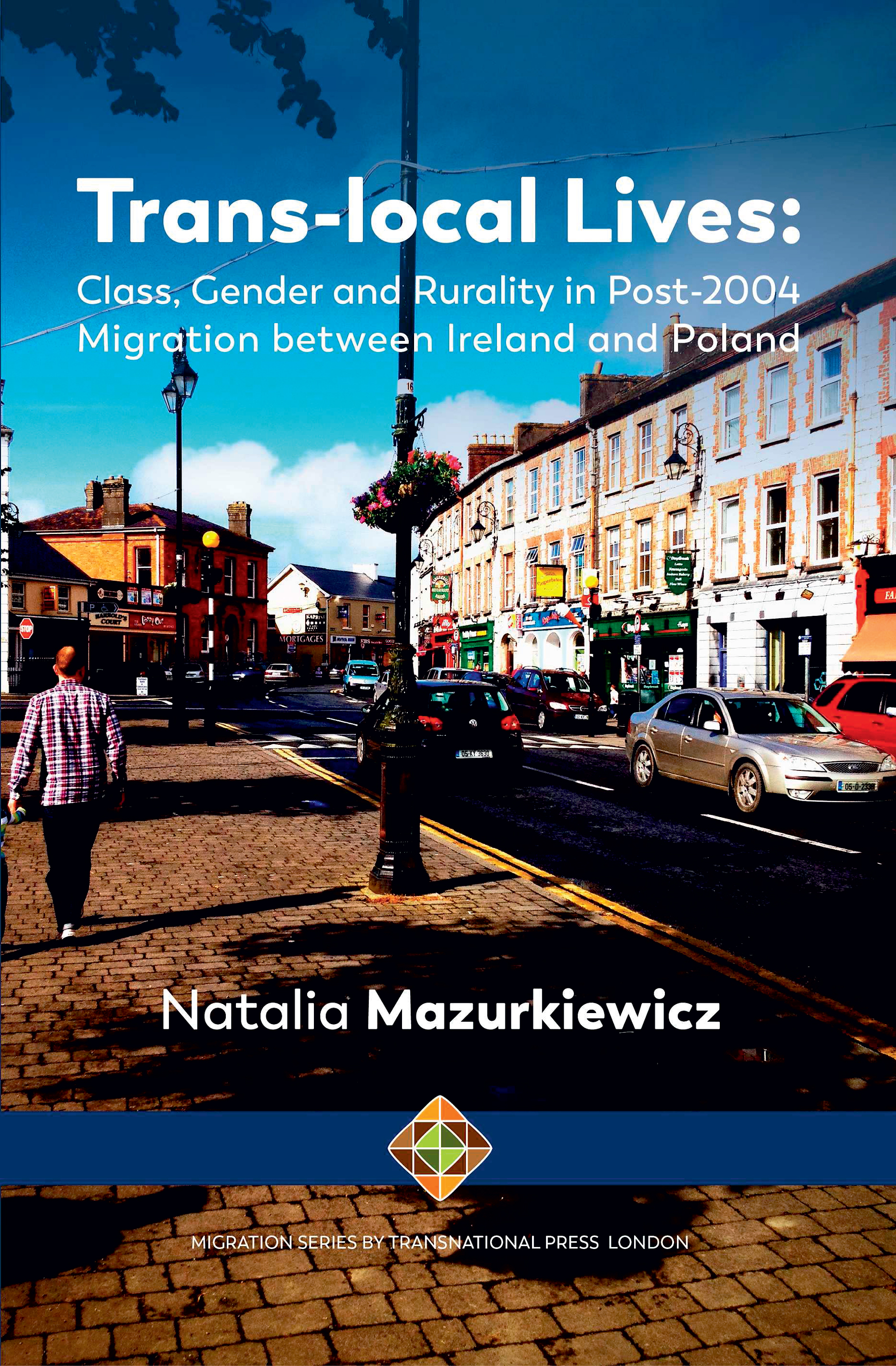 Trans-local Lives: Class, Gender and Rurality in post-2004 Migration between Ireland and Poland Natalia Mazurkiewicz